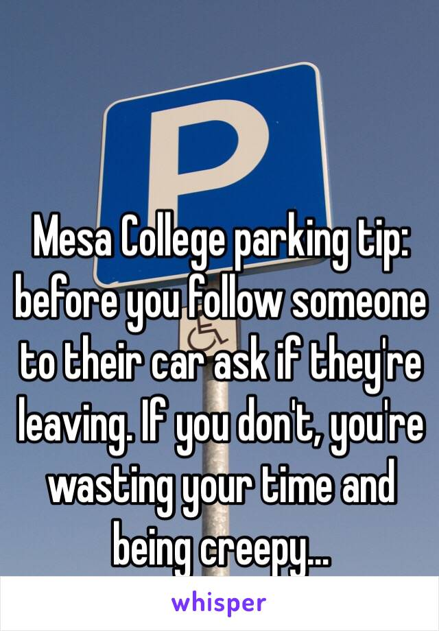 Mesa College parking tip: before you follow someone to their car ask if they're leaving. If you don't, you're wasting your time and being creepy…