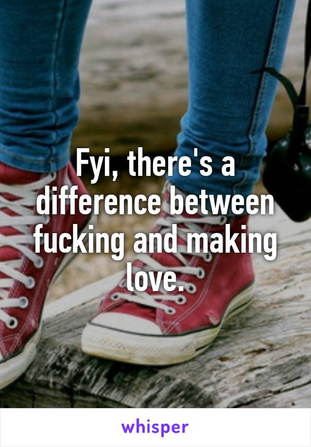 Fyi, there's a difference between fucking and making love.
