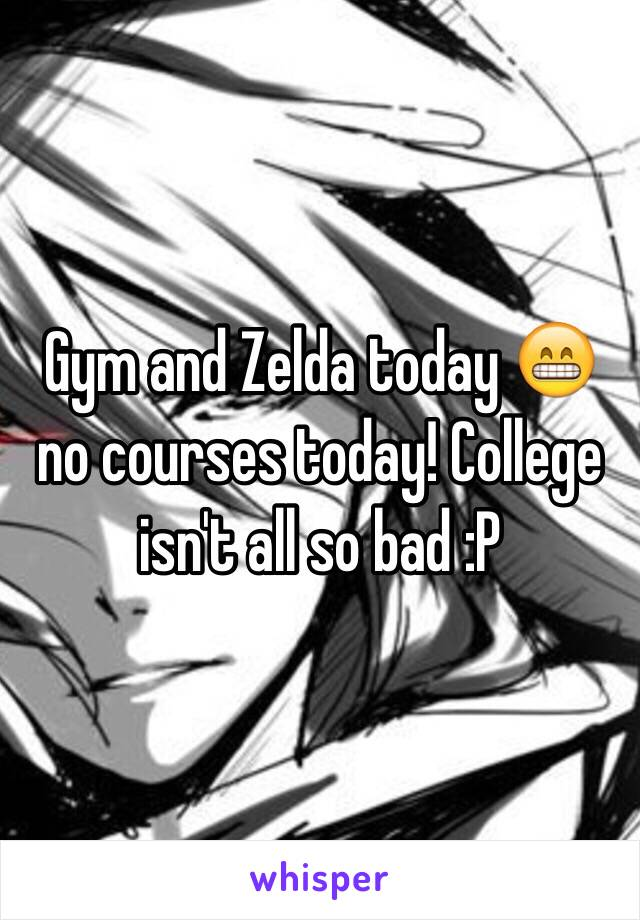 Gym and Zelda today 😁 no courses today! College isn't all so bad :P