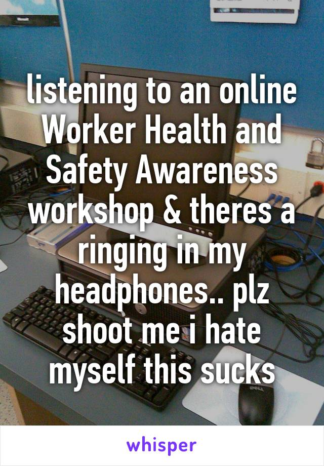 listening to an online Worker Health and Safety Awareness workshop & theres a ringing in my headphones.. plz shoot me i hate myself this sucks