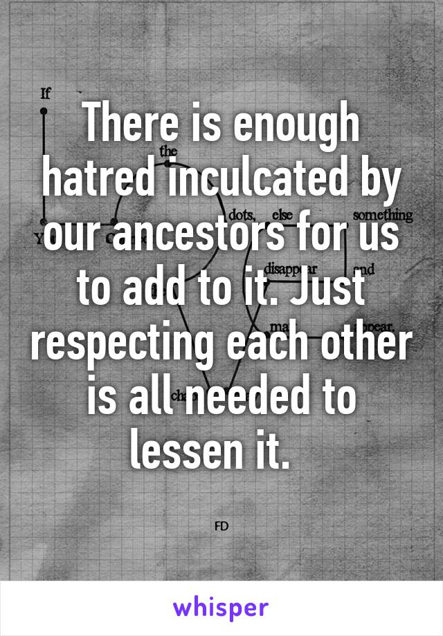 There is enough hatred inculcated by our ancestors for us to add to it. Just respecting each other is all needed to lessen it.
