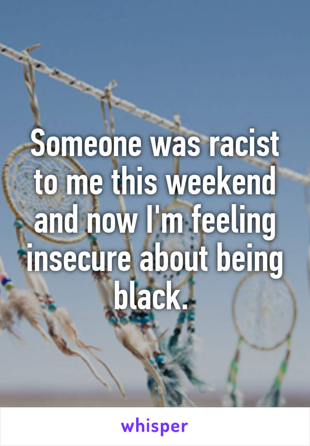 Someone was racist to me this weekend and now I'm feeling insecure about being black.