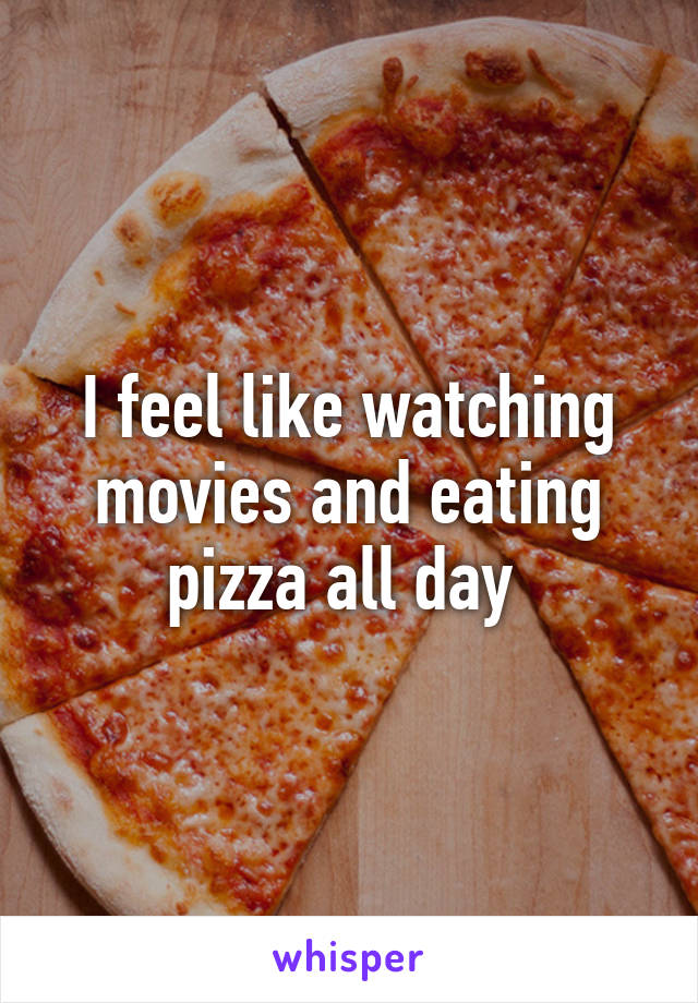 I feel like watching movies and eating pizza all day