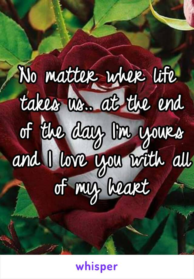 No matter wher life takes us.. at the end of the day I'm yours and I love you with all of my heart