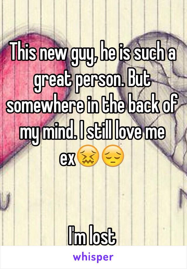 This new guy, he is such a great person. But somewhere in the back of my mind. I still love me ex😖😔   I'm lost