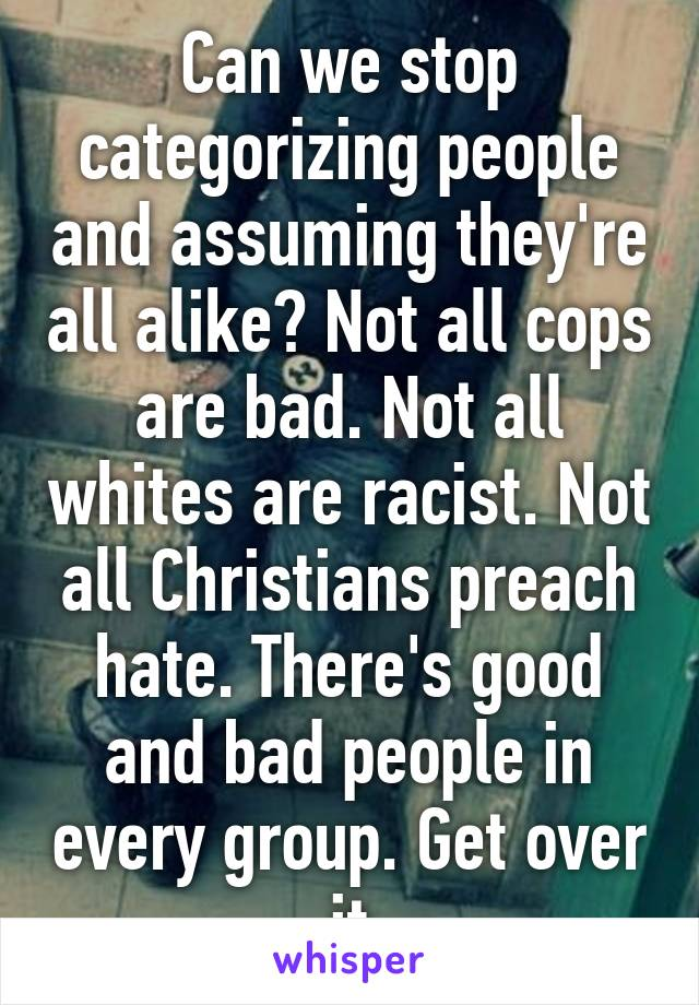 Can we stop categorizing people and assuming they're all alike? Not all cops are bad. Not all whites are racist. Not all Christians preach hate. There's good and bad people in every group. Get over it