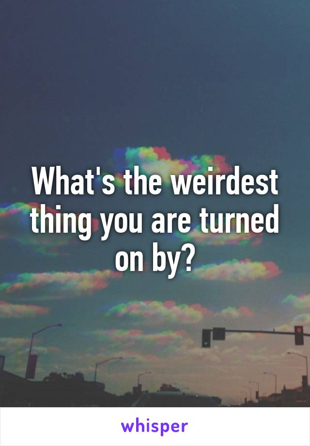 What's the weirdest thing you are turned on by?