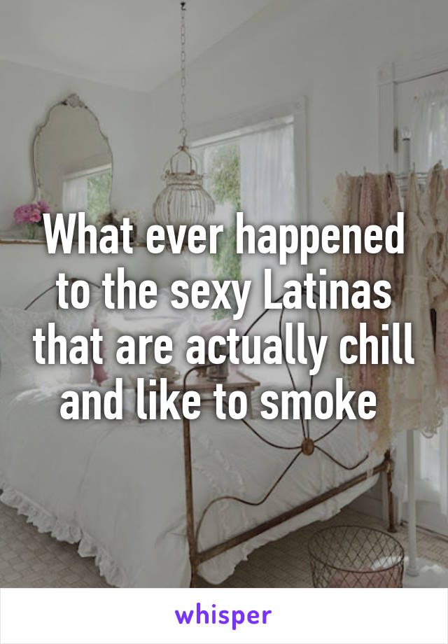 What ever happened to the sexy Latinas that are actually chill and like to smoke