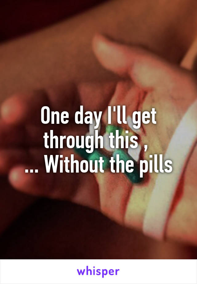 One day I'll get through this ,  ... Without the pills
