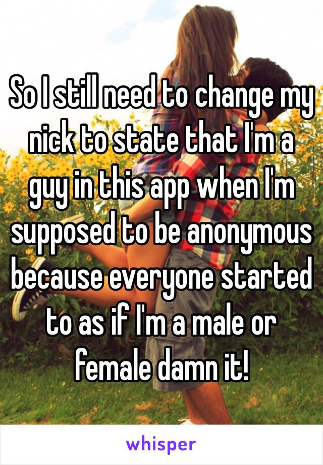 So I still need to change my nick to state that I'm a guy in this app when I'm supposed to be anonymous because everyone started to as if I'm a male or female damn it!