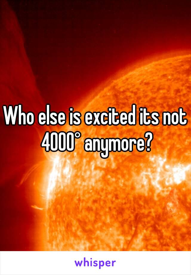 Who else is excited its not 4000° anymore?