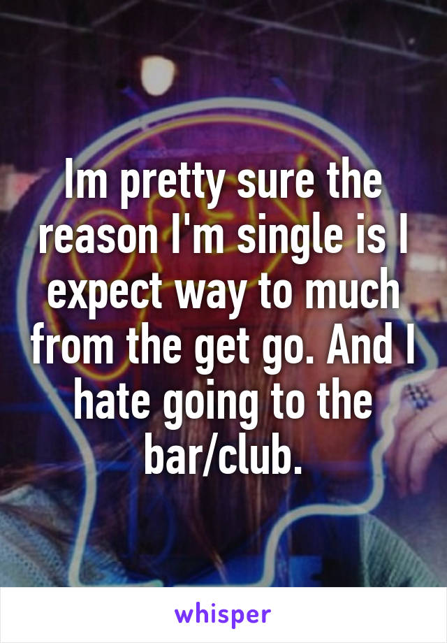 Im pretty sure the reason I'm single is I expect way to much from the get go. And I hate going to the bar/club.