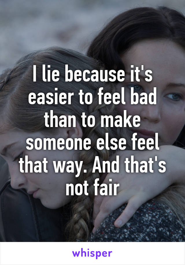I lie because it's easier to feel bad than to make someone else feel that way. And that's not fair