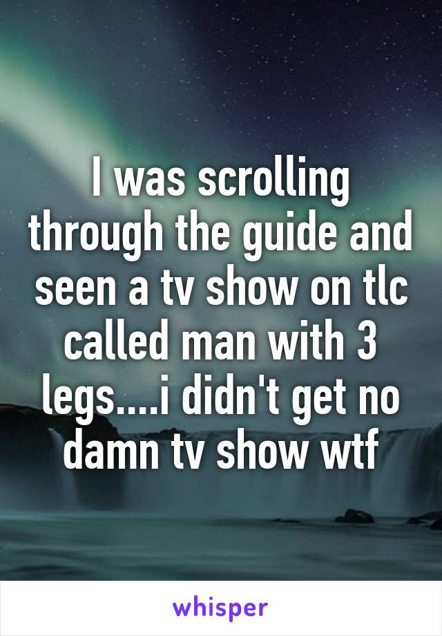 I was scrolling through the guide and seen a tv show on tlc called man with 3 legs....i didn't get no damn tv show wtf