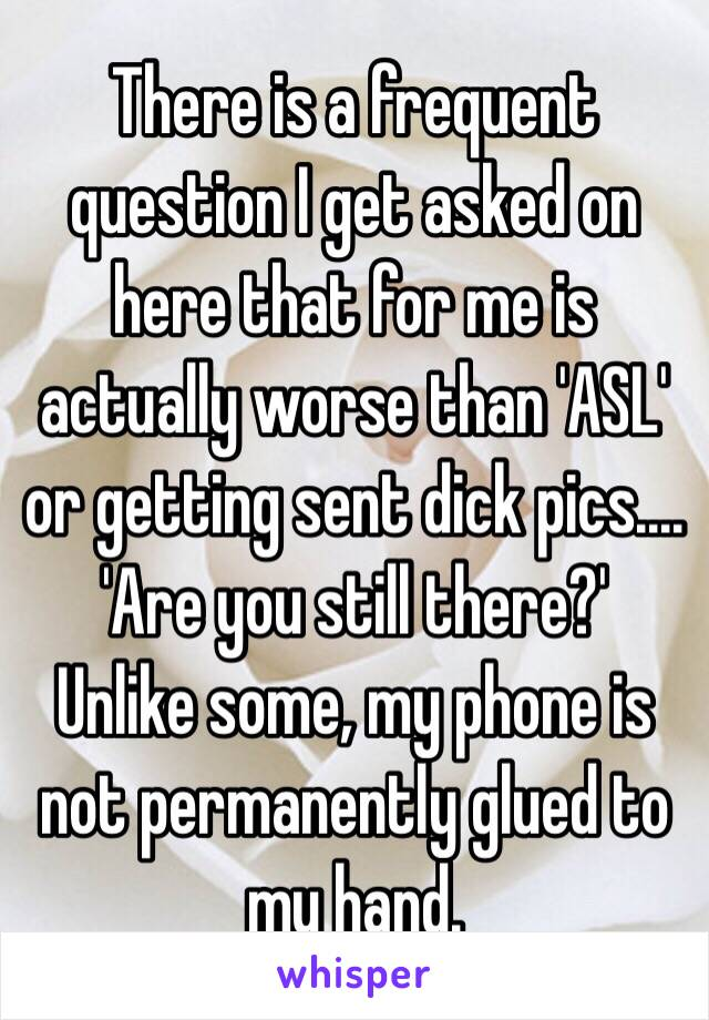 There is a frequent question I get asked on here that for me is actually worse than 'ASL' or getting sent dick pics.... 'Are you still there?' Unlike some, my phone is not permanently glued to my hand.
