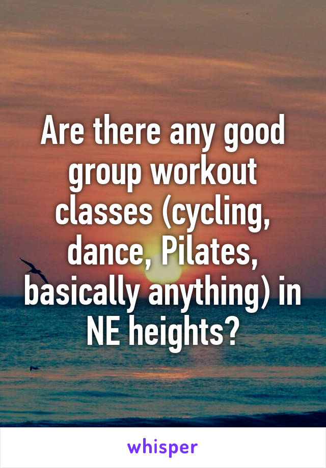 Are there any good group workout classes (cycling, dance, Pilates, basically anything) in NE heights?