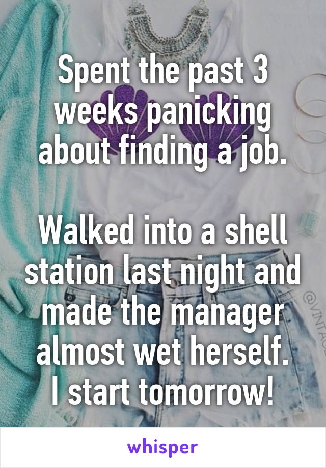 Spent the past 3 weeks panicking about finding a job.  Walked into a shell station last night and made the manager almost wet herself. I start tomorrow!