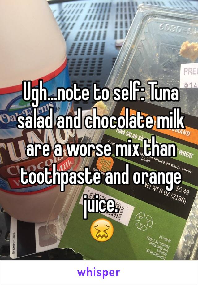 Ugh...note to self: Tuna salad and chocolate milk are a worse mix than toothpaste and orange juice. 😖