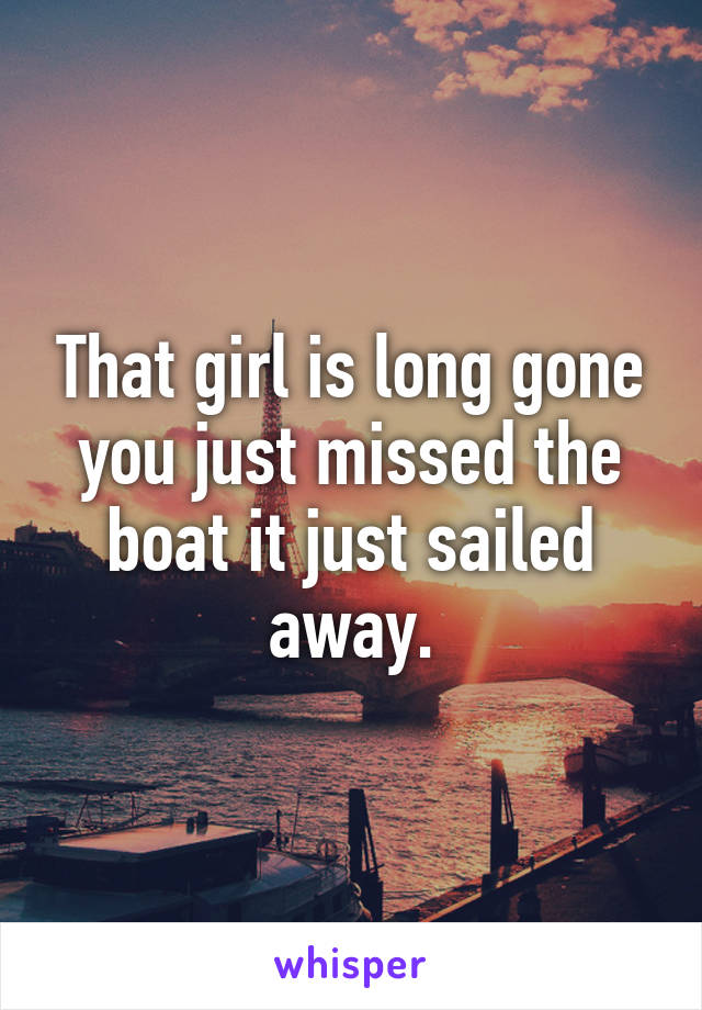 That girl is long gone you just missed the boat it just sailed away.