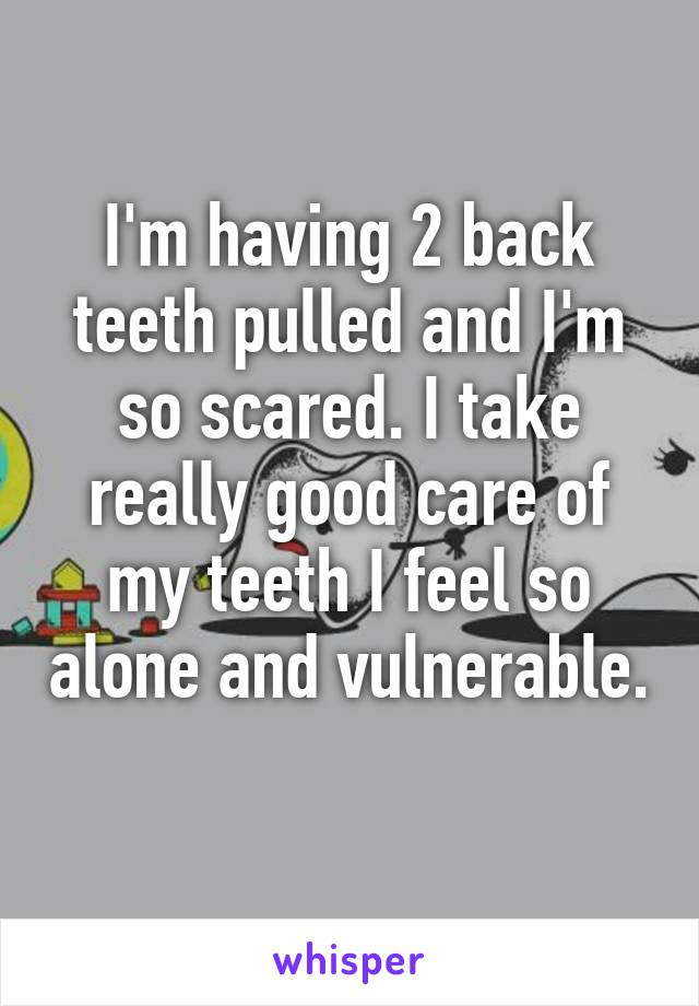 I'm having 2 back teeth pulled and I'm so scared. I take really good care of my teeth I feel so alone and vulnerable.
