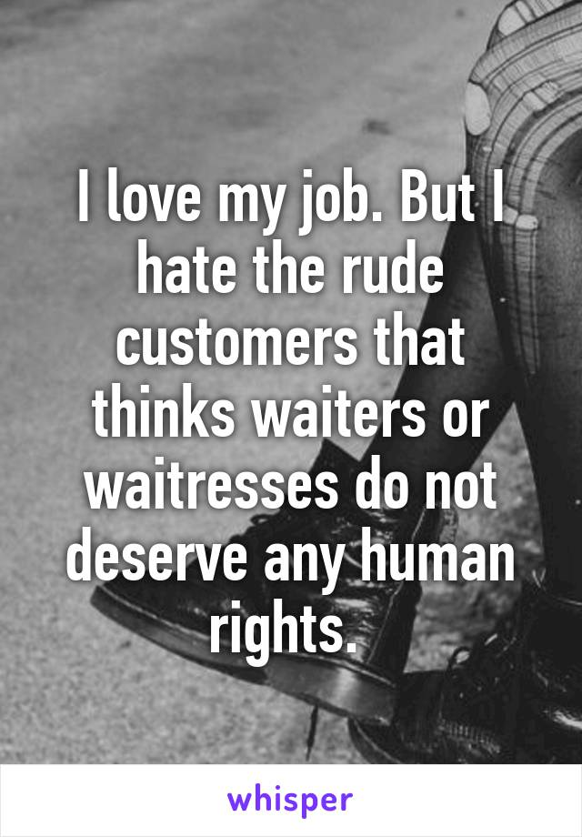 I love my job. But I hate the rude customers that thinks waiters or waitresses do not deserve any human rights.