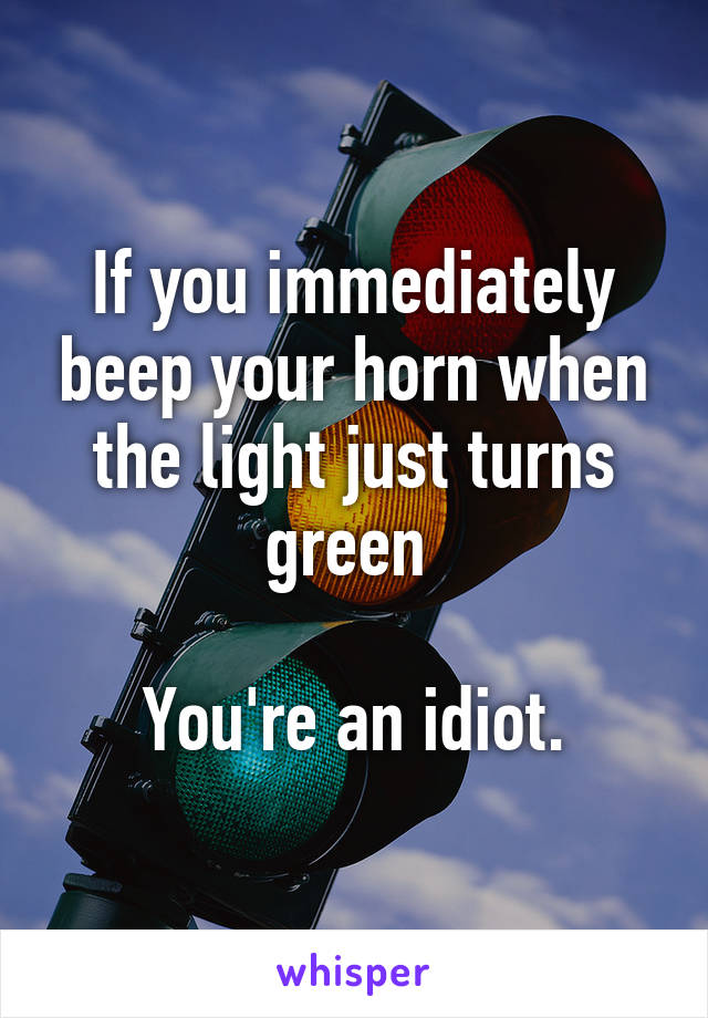 If you immediately beep your horn when the light just turns green   You're an idiot.