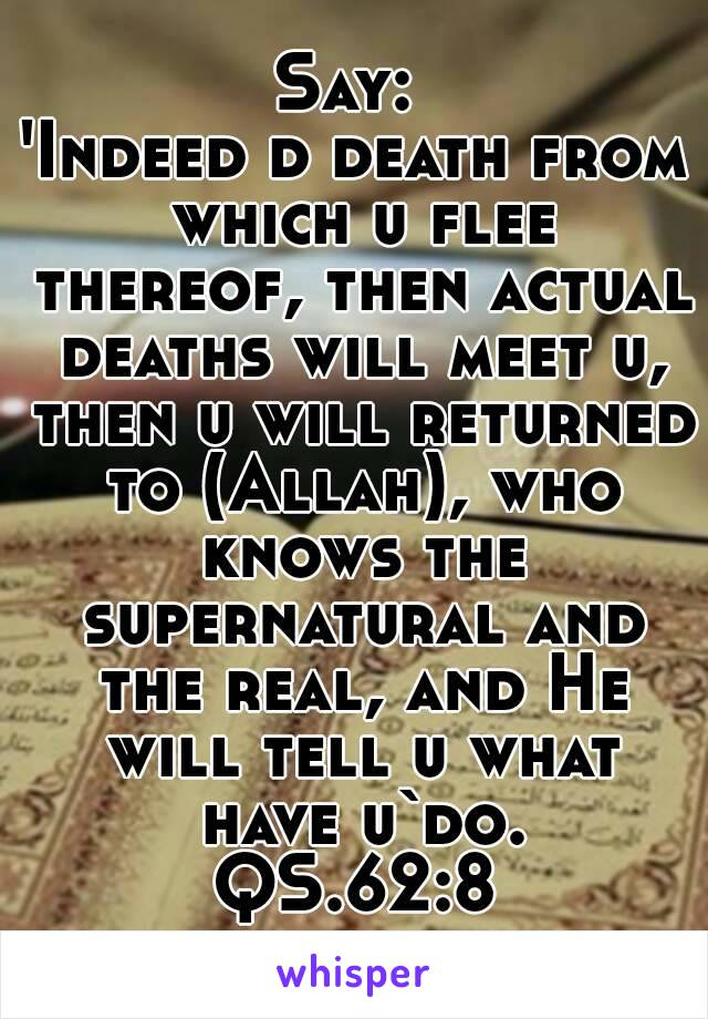 Say:  'Indeed d death from which u flee thereof, then actual deaths will meet u, then u will returned to (Allah), who knows the supernatural and the real, and He will tell u what have u`do. QS.62:8