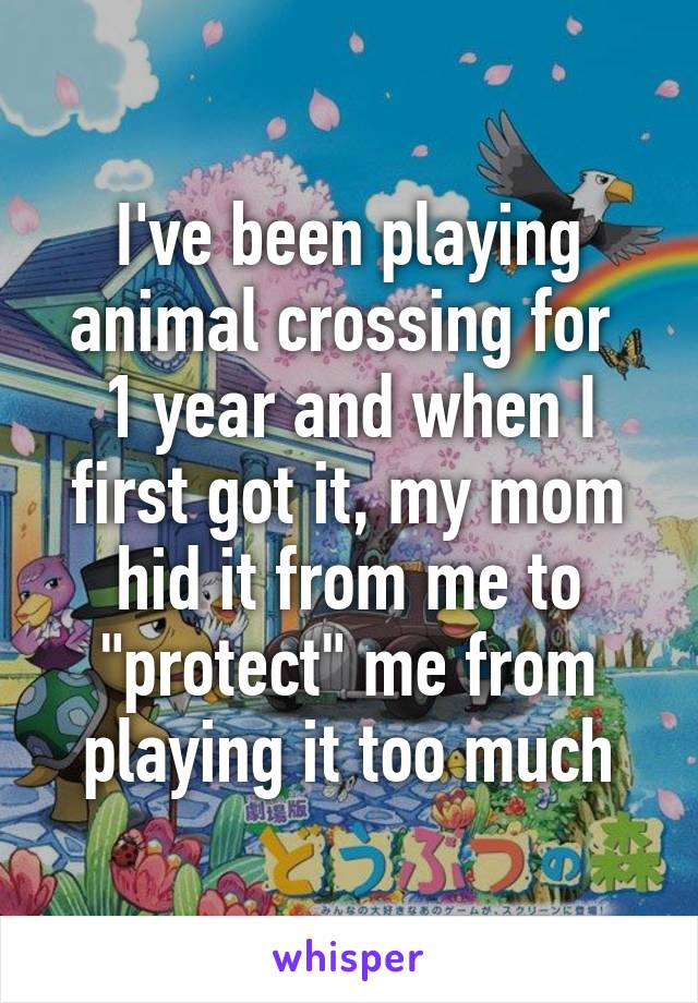 """I've been playing animal crossing for  1 year and when I first got it, my mom hid it from me to """"protect"""" me from playing it too much"""