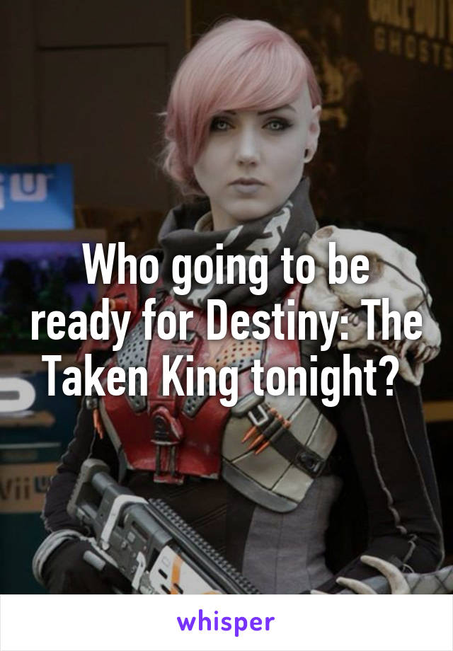 Who going to be ready for Destiny: The Taken King tonight?