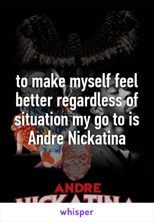 to make myself feel better regardless of situation my go to is Andre Nickatina
