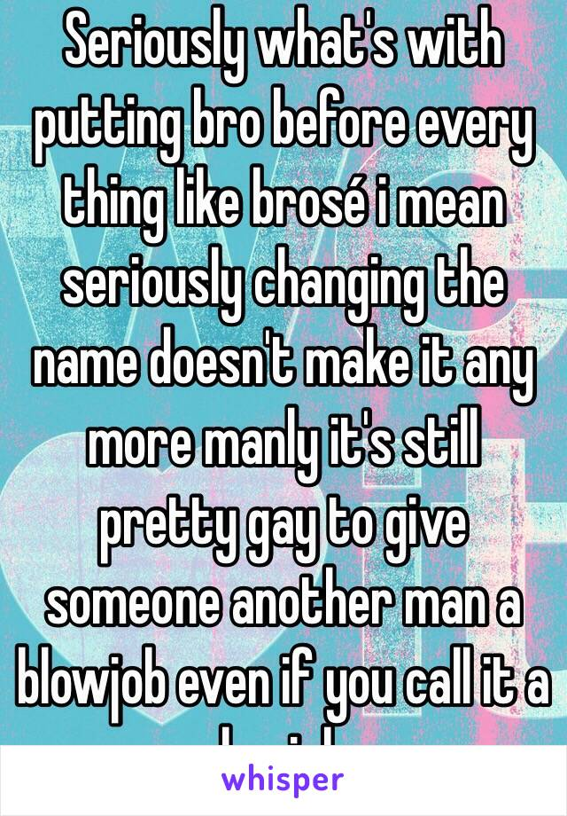 Seriously what's with putting bro before every thing like brosé i mean seriously changing the name doesn't make it any more manly it's still pretty gay to give someone another man a blowjob even if you call it a brojob