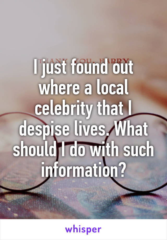 I just found out where a local celebrity that I despise lives. What should I do with such information?