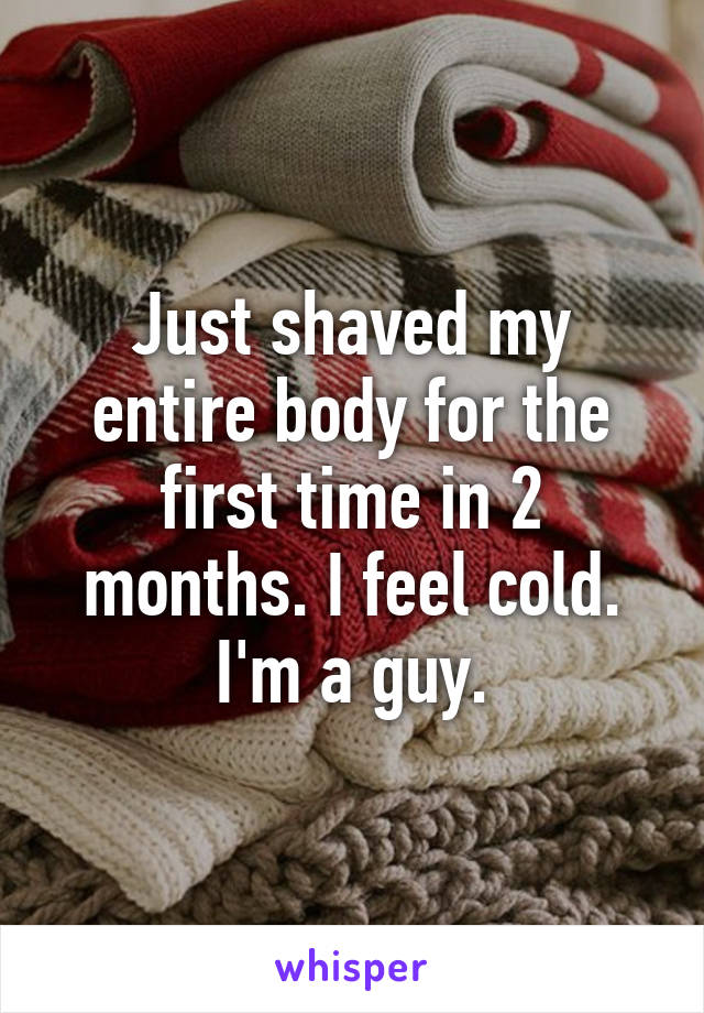 Just shaved my entire body for the first time in 2 months. I feel cold. I'm a guy.