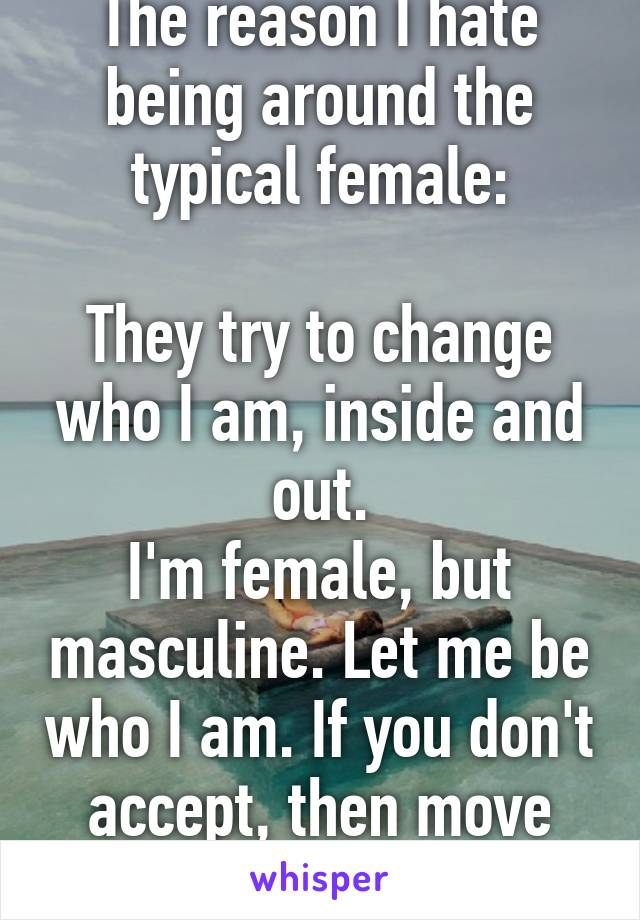 The reason I hate being around the typical female:  They try to change who I am, inside and out. I'm female, but masculine. Let me be who I am. If you don't accept, then move along.