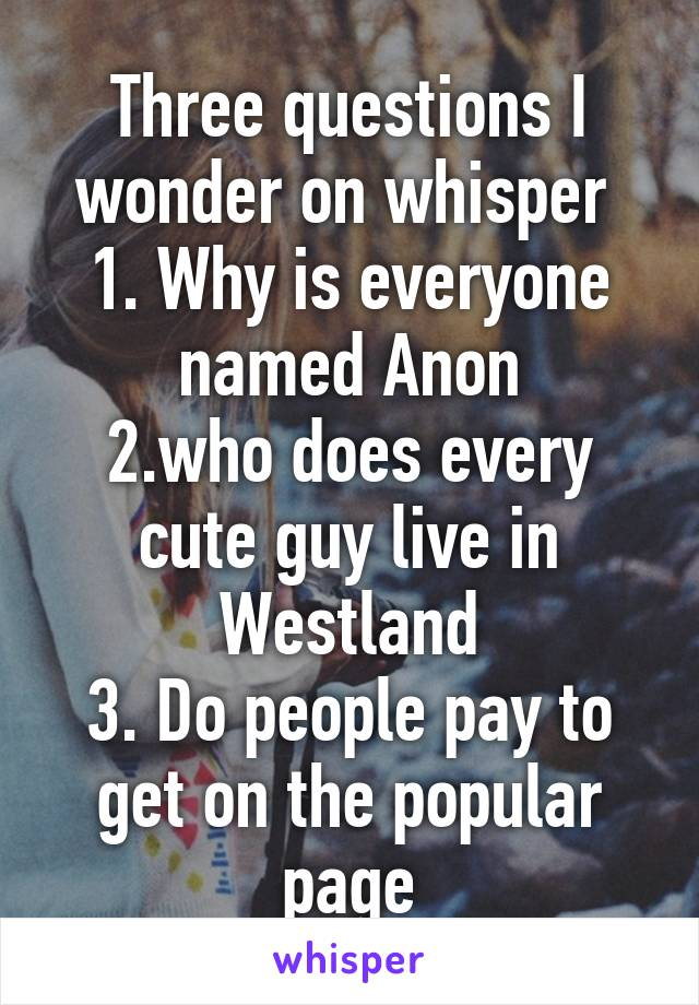 Three questions I wonder on whisper  1. Why is everyone named Anon 2.who does every cute guy live in Westland 3. Do people pay to get on the popular page