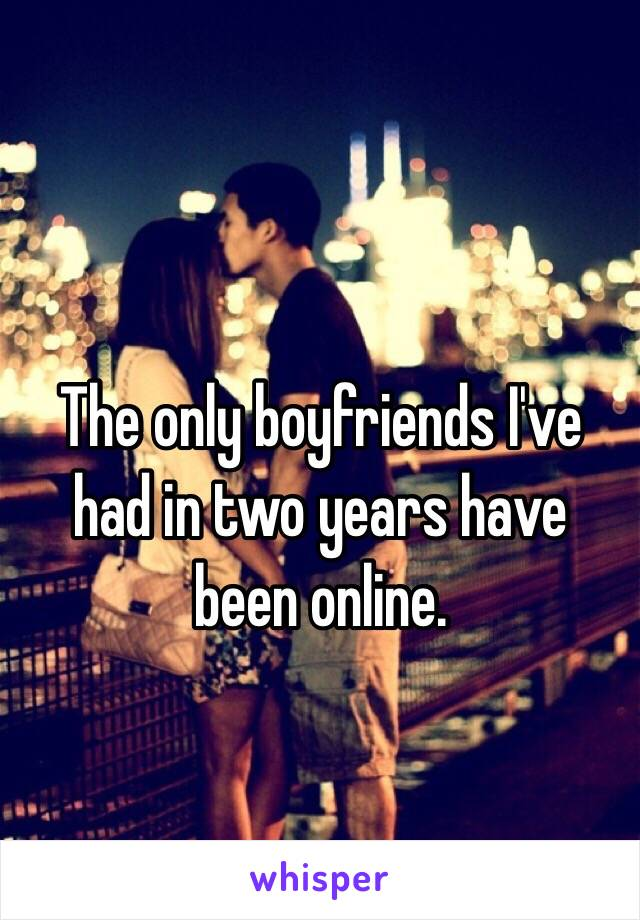 The only boyfriends I've had in two years have been online.