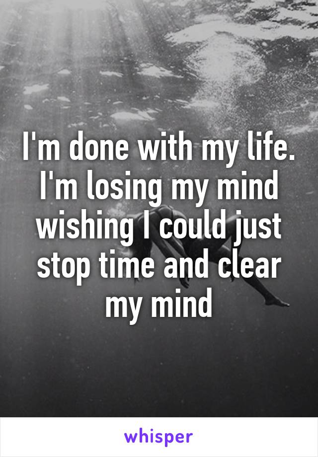 I'm done with my life. I'm losing my mind wishing I could just stop time and clear my mind