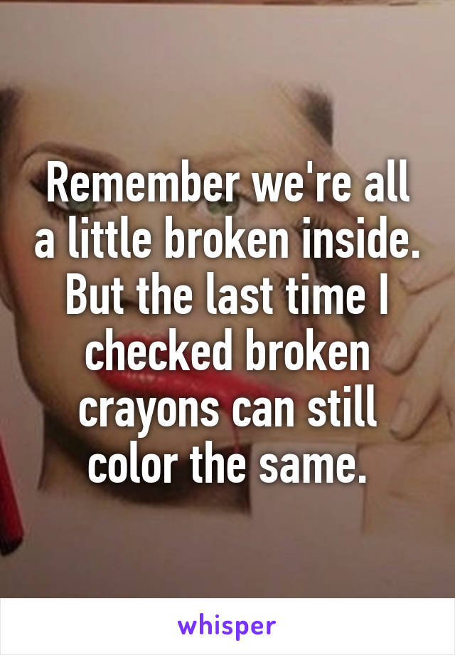 Remember we're all a little broken inside. But the last time I checked broken crayons can still color the same.
