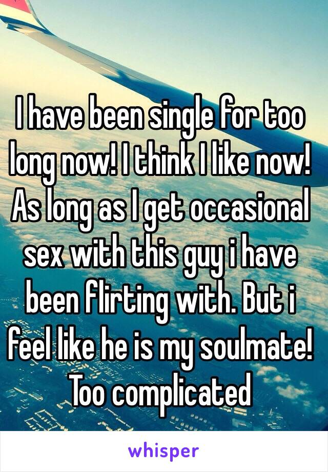 I have been single for too long now! I think I like now! As long as I get occasional sex with this guy i have been flirting with. But i feel like he is my soulmate! Too complicated