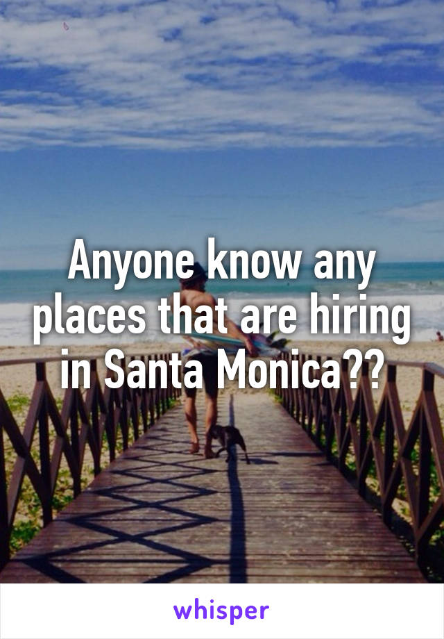 Anyone know any places that are hiring in Santa Monica??