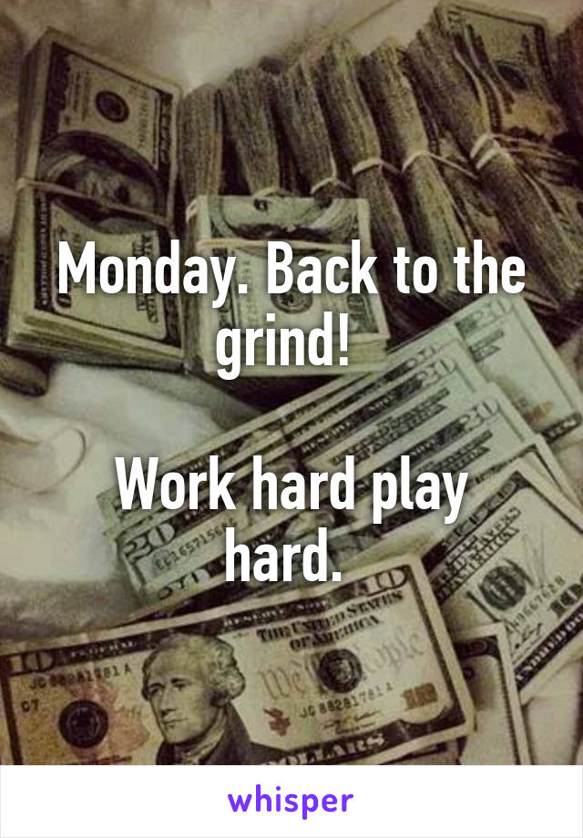 Monday. Back to the grind!   Work hard play hard.