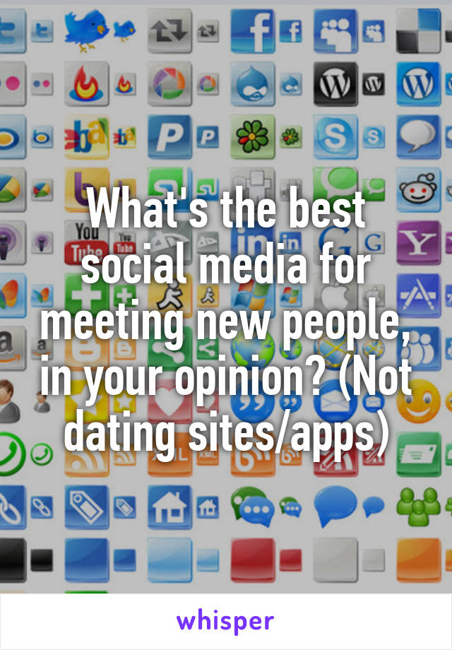 What's the best social media for meeting new people, in your opinion? (Not dating sites/apps)
