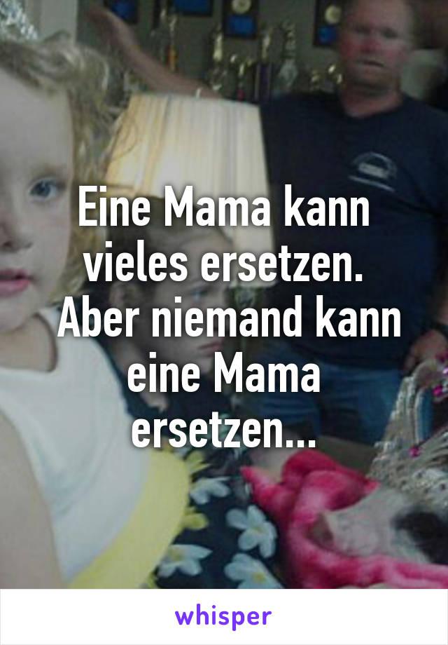 Eine Mama kann vieles ersetzen.  Aber niemand kann eine Mama ersetzen...