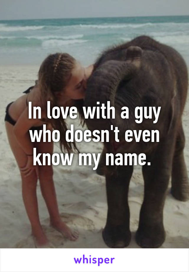 In love with a guy who doesn't even know my name.