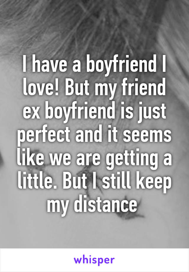 I have a boyfriend I love! But my friend ex boyfriend is just perfect and it seems like we are getting a little. But I still keep my distance