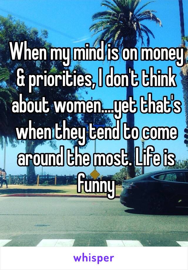 When my mind is on money & priorities, I don't think about women....yet that's when they tend to come around the most. Life is funny