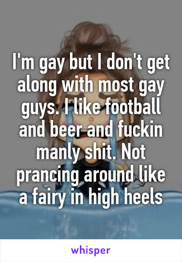 I'm gay but I don't get along with most gay guys. I like football and beer and fuckin manly shit. Not prancing around like a fairy in high heels