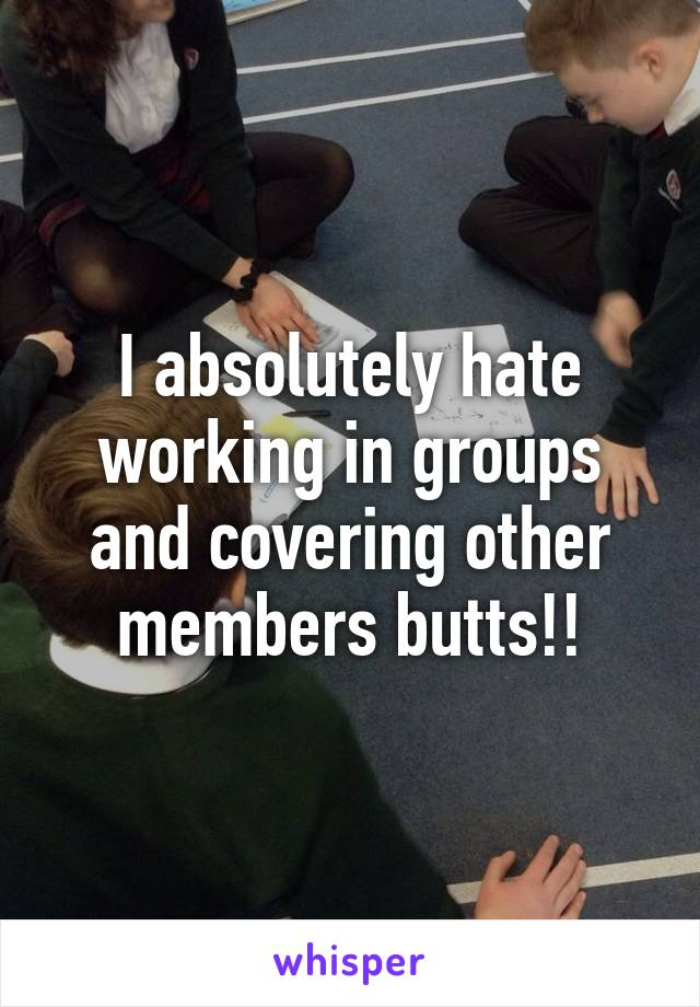 I absolutely hate working in groups and covering other members butts!!