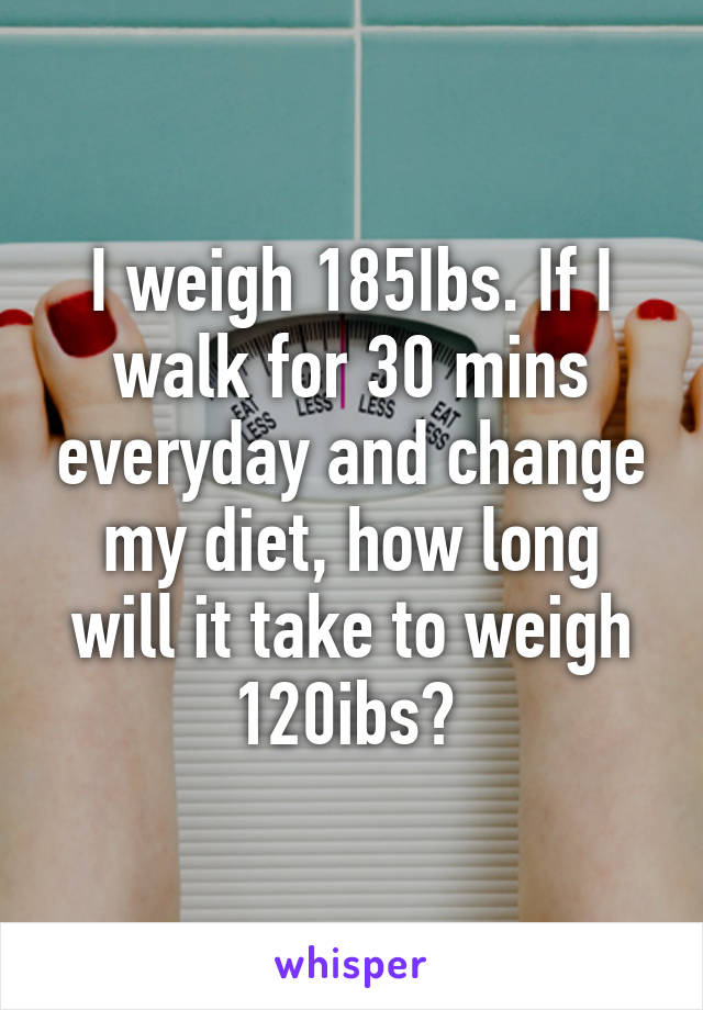 I weigh 185Ibs. If I walk for 30 mins everyday and change my diet, how long will it take to weigh 120ibs?
