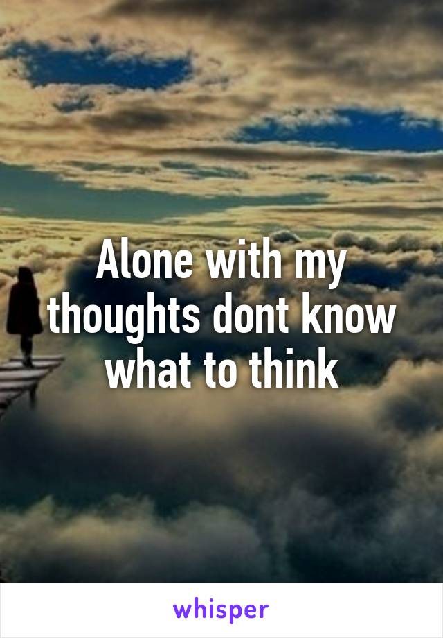 Alone with my thoughts dont know what to think